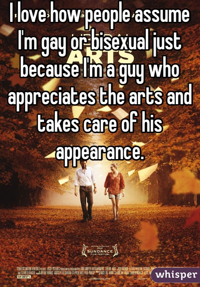 I love how people assume I'm gay or bisexual just because I'm a guy who appreciates the arts and takes care of his appearance.