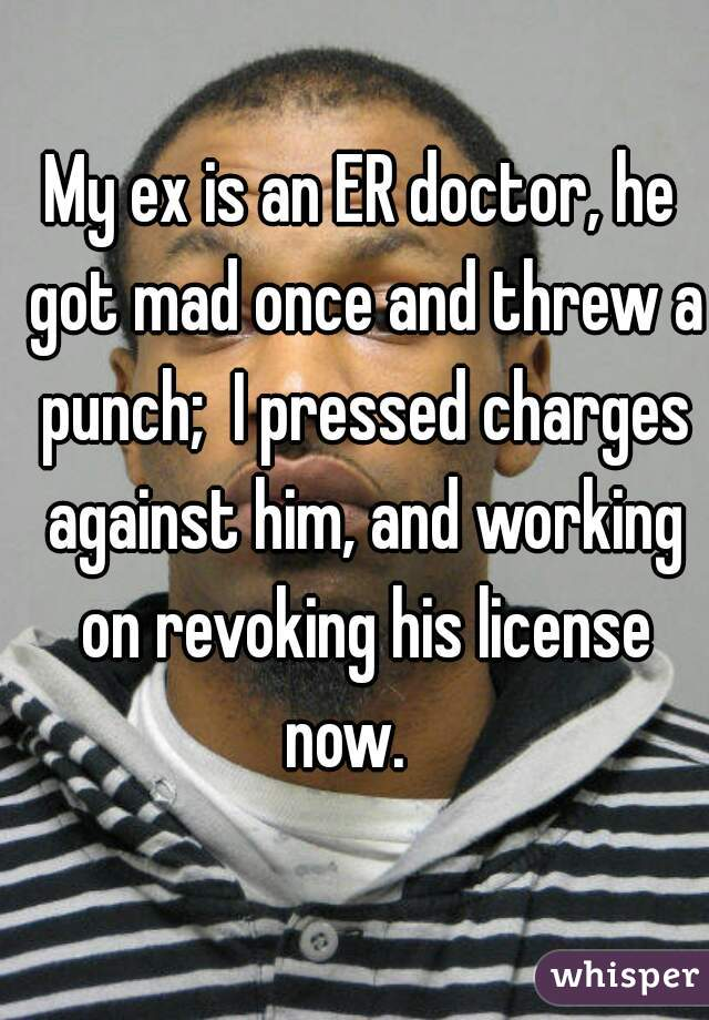 My ex is an ER doctor, he got mad once and threw a punch;  I pressed charges against him, and working on revoking his license now.