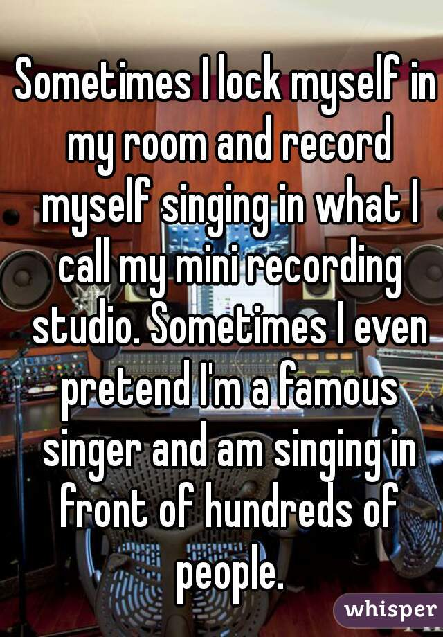 Sometimes I lock myself in my room and record myself singing in what I call my mini recording studio. Sometimes I even pretend I'm a famous singer and am singing in front of hundreds of people.