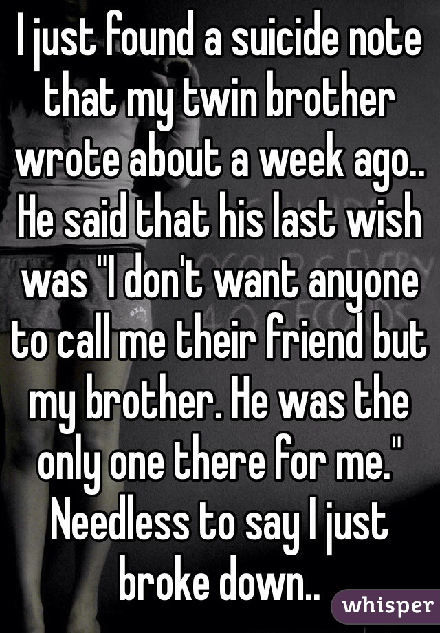 "I just found a suicide note that my twin brother wrote about a week ago.. He said that his last wish was ""I don't want anyone to call me their friend but my brother. He was the only one there for me."" Needless to say I just broke down.."