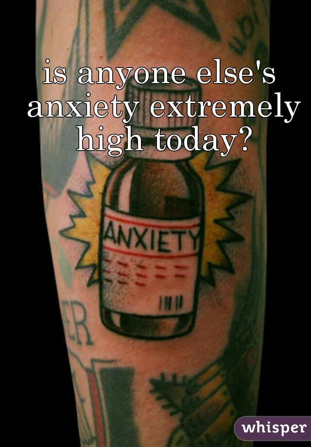 is anyone else's anxiety extremely high today?
