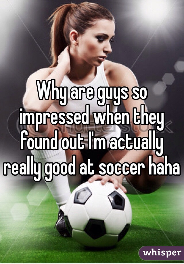 Why are guys so impressed when they found out I'm actually really good at soccer haha