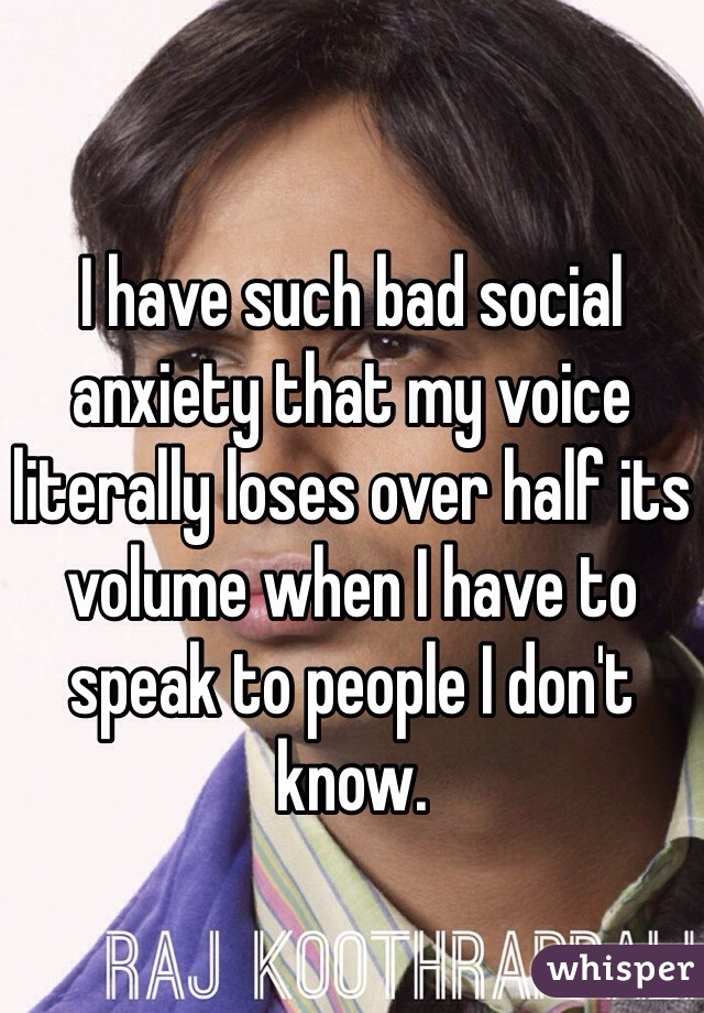 I have such bad social anxiety that my voice literally loses over half its volume when I have to speak to people I don't know.