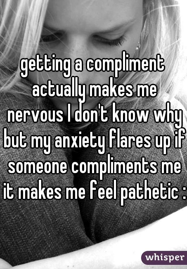 getting a compliment actually makes me nervous I don't know why but my anxiety flares up if someone compliments me it makes me feel pathetic :/