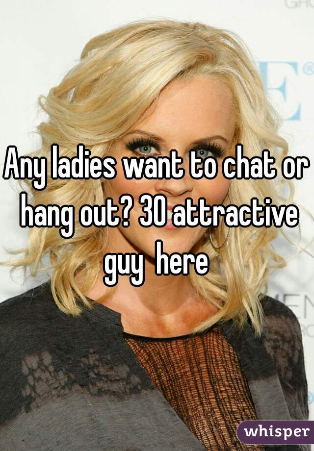 Any ladies want to chat or hang out? 30 attractive guy  here
