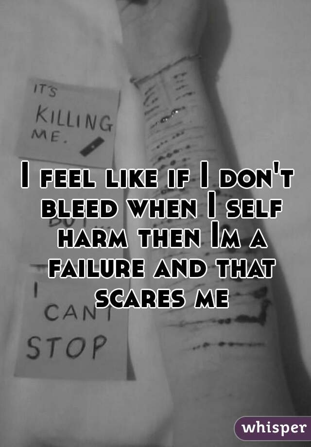 I feel like if I don't bleed when I self harm then Im a failure and that scares me