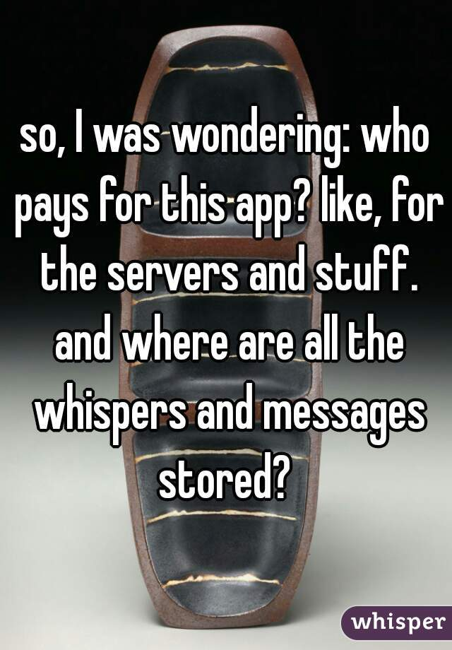 so, I was wondering: who pays for this app? like, for the servers and stuff. and where are all the whispers and messages stored?