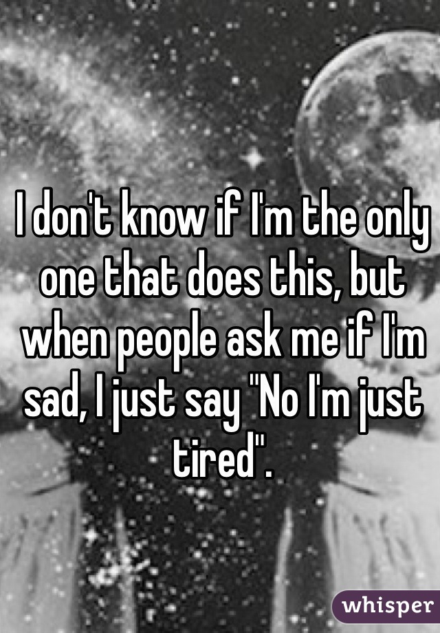"""I don't know if I'm the only one that does this, but when people ask me if I'm sad, I just say """"No I'm just tired""""."""