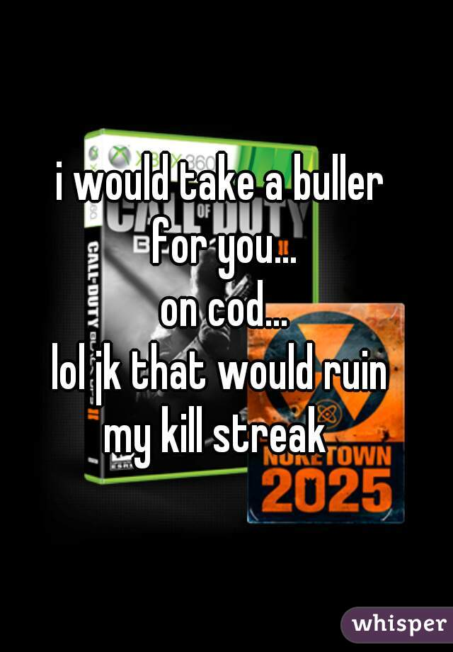 i would take a buller  for you... on cod... lol jk that would ruin  my kill streak