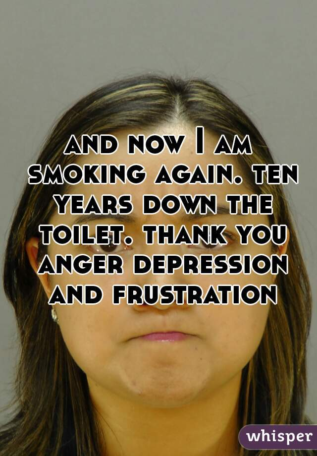 and now I am smoking again. ten years down the toilet. thank you anger depression and frustration