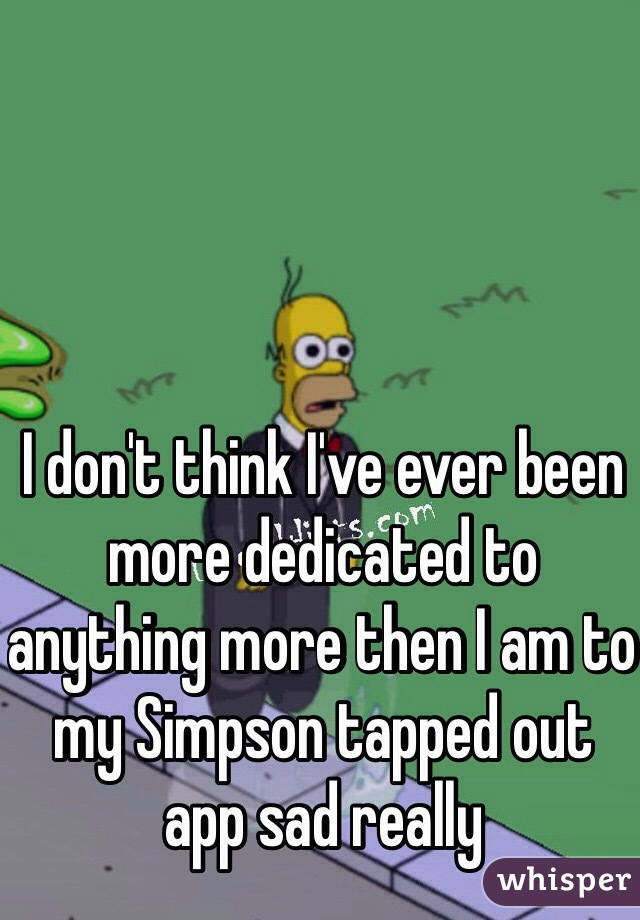 I don't think I've ever been more dedicated to anything more then I am to my Simpson tapped out app sad really