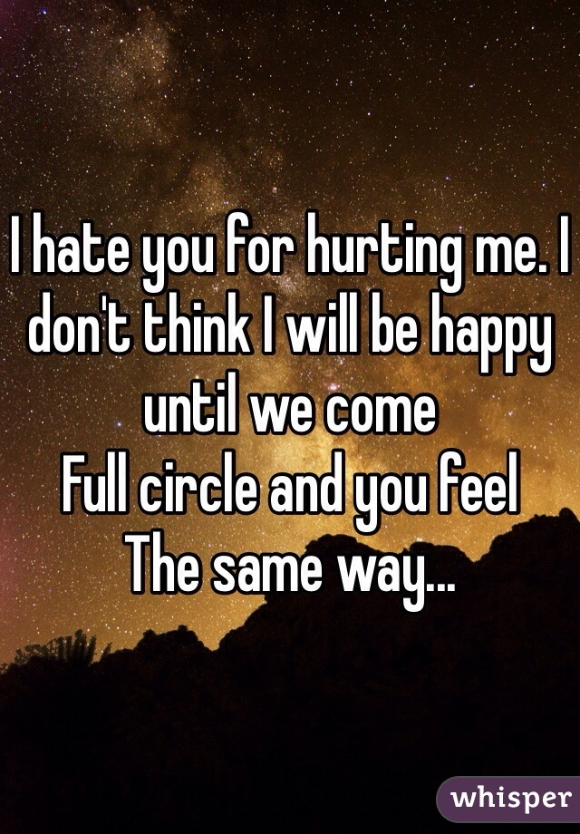 I hate you for hurting me. I don't think I will be happy until we come Full circle and you feel The same way...
