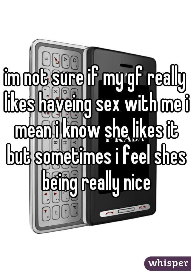 im not sure if my gf really likes haveing sex with me i mean i know she likes it but sometimes i feel shes being really nice