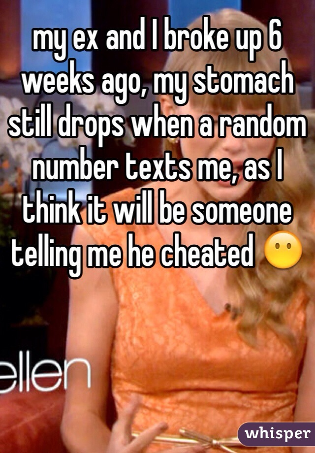 my ex and I broke up 6 weeks ago, my stomach still drops when a random number texts me, as I think it will be someone telling me he cheated 😶