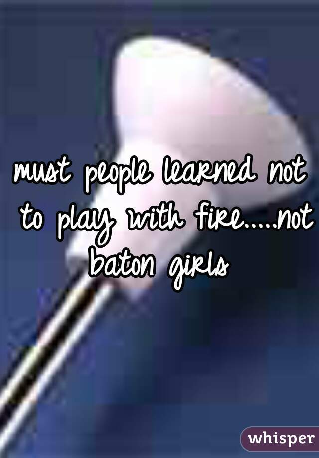 must people learned not to play with fire.....not baton girls