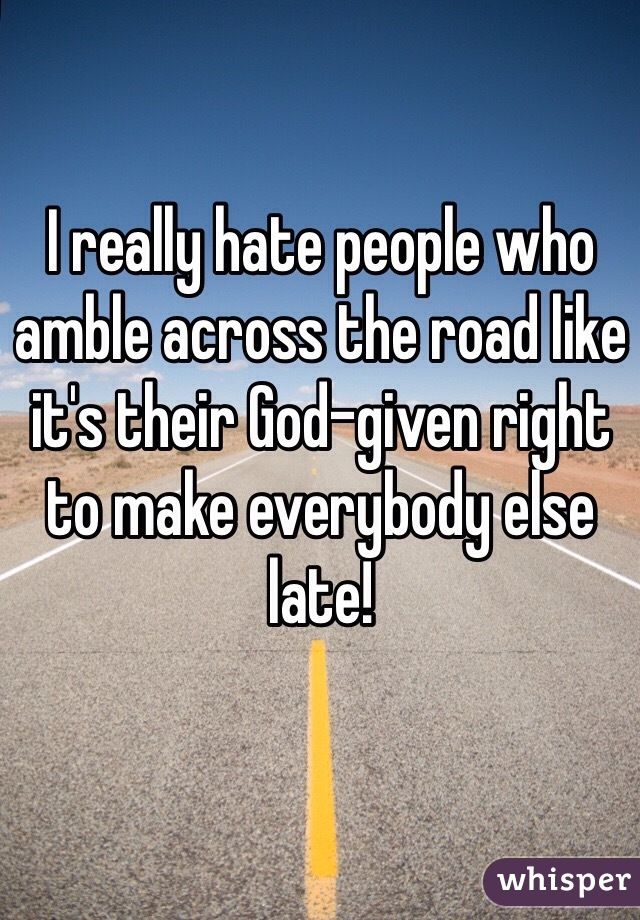 I really hate people who amble across the road like it's their God-given right to make everybody else late!