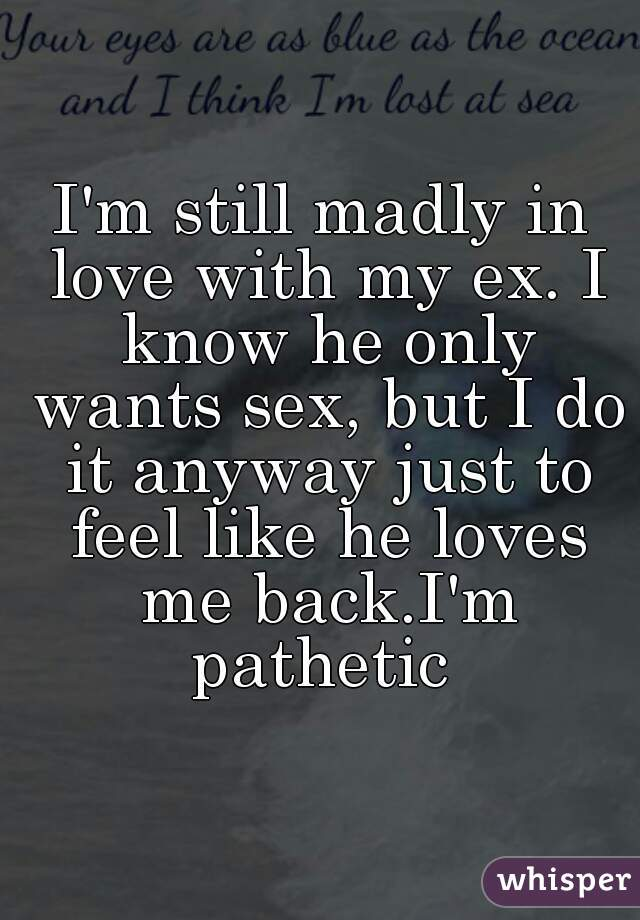 I'm still madly in love with my ex. I know he only wants sex, but I do it anyway just to feel like he loves me back.I'm pathetic