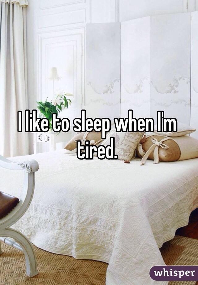 I like to sleep when I'm tired.
