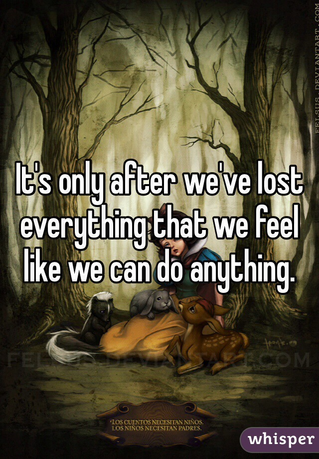 It's only after we've lost everything that we feel like we can do anything.