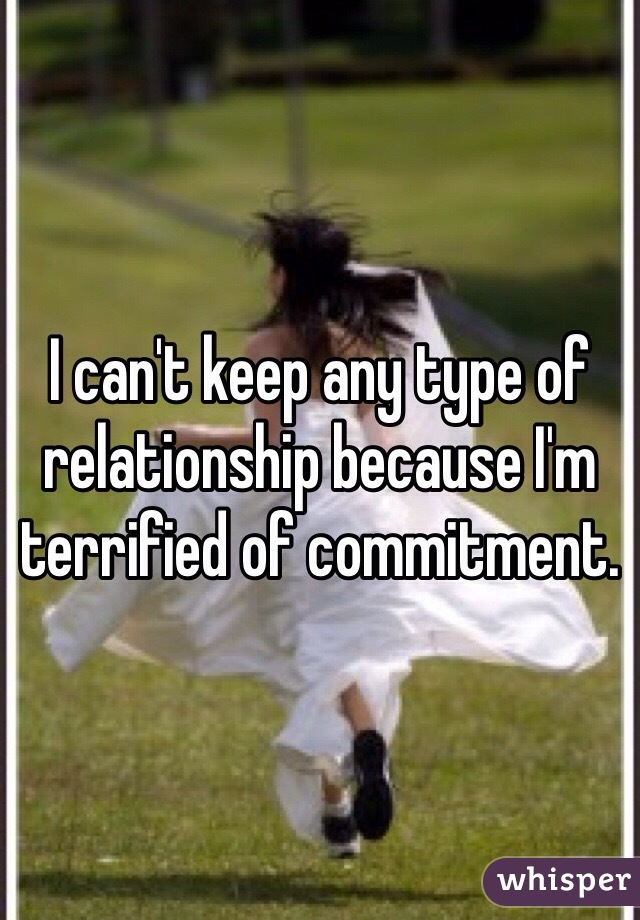 I can't keep any type of relationship because I'm terrified of commitment.