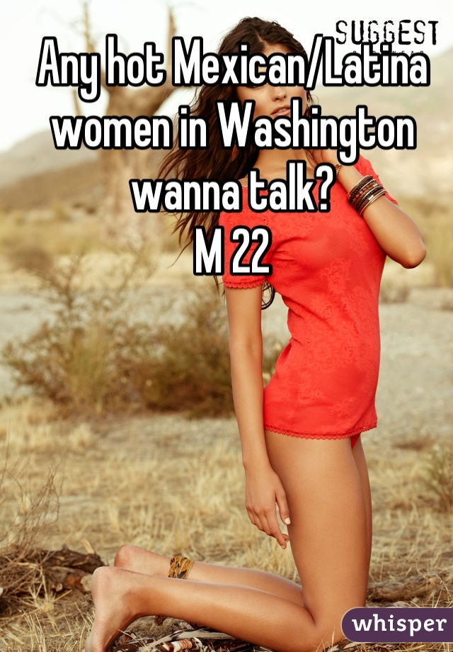 Any hot Mexican/Latina women in Washington wanna talk?  M 22