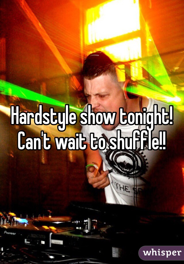 Hardstyle show tonight! Can't wait to shuffle!!