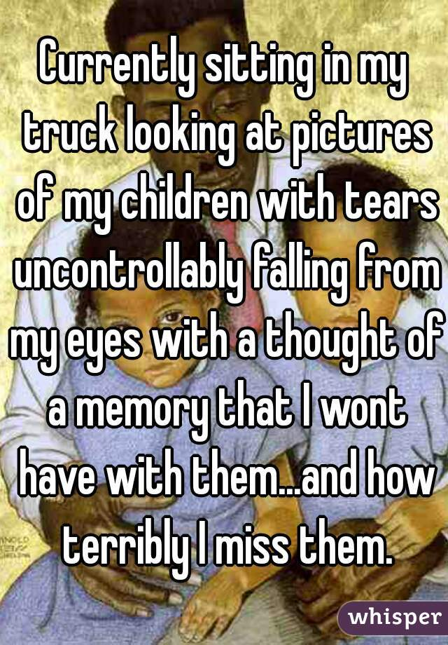 Currently sitting in my truck looking at pictures of my children with tears uncontrollably falling from my eyes with a thought of a memory that I wont have with them...and how terribly I miss them.