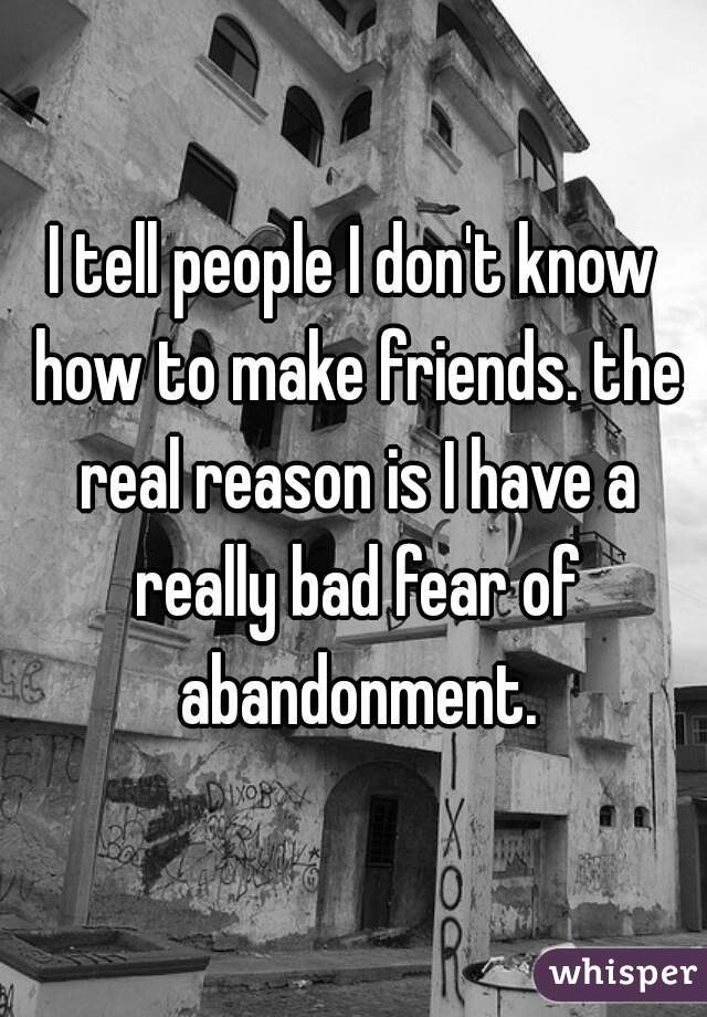 I tell people I don't know how to make friends. the real reason is I have a really bad fear of abandonment.