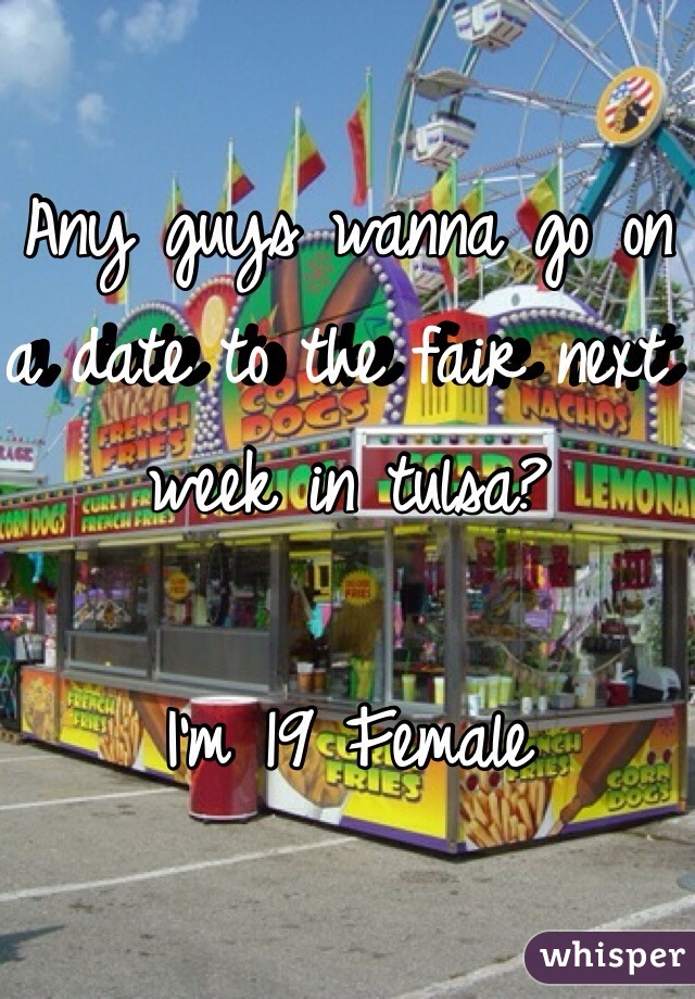 Any guys wanna go on a date to the fair next week in tulsa?  I'm 19 Female