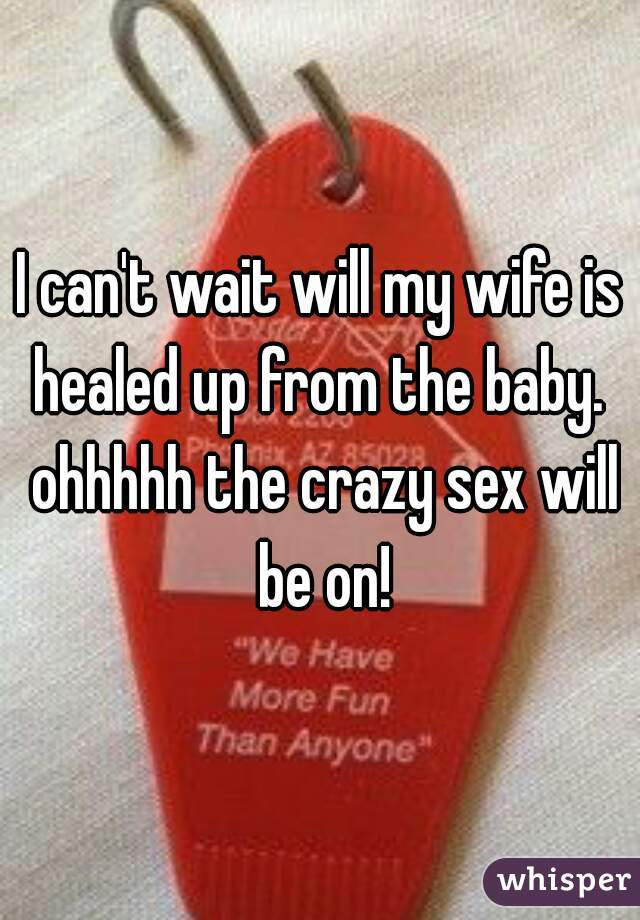 I can't wait will my wife is healed up from the baby.  ohhhhh the crazy sex will be on!