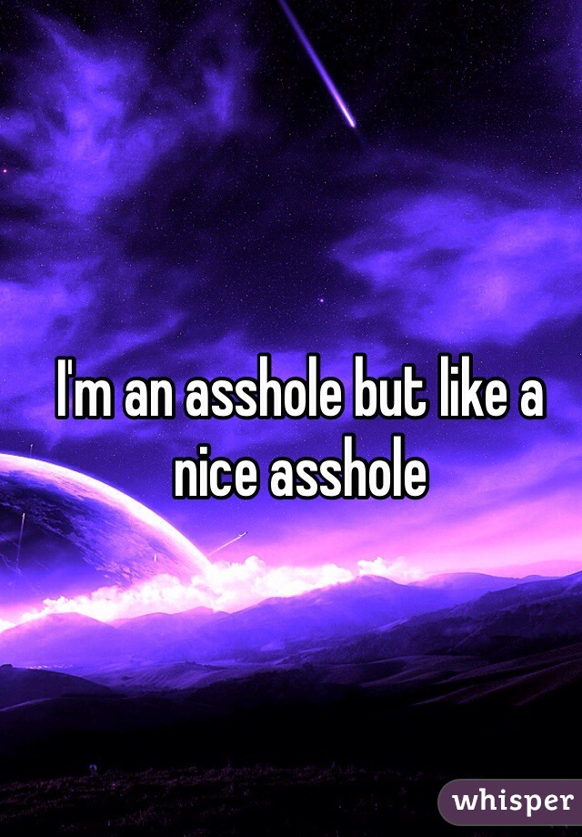 I'm an asshole but like a nice asshole