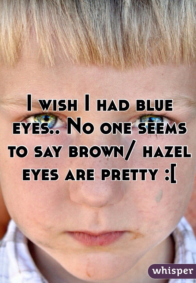 I wish I had blue eyes.. No one seems to say brown/ hazel eyes are pretty :[