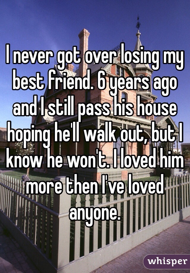 I never got over losing my best friend. 6 years ago and I still pass his house hoping he'll walk out, but I know he won't. I loved him more then I've loved anyone.