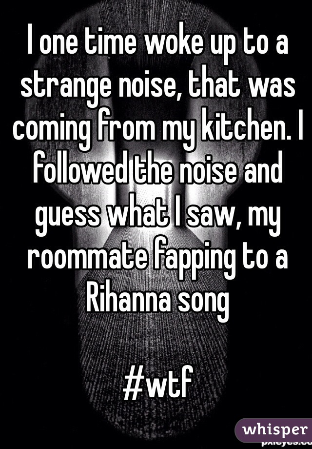 I one time woke up to a strange noise, that was coming from my kitchen. I followed the noise and guess what I saw, my roommate fapping to a Rihanna song  #wtf