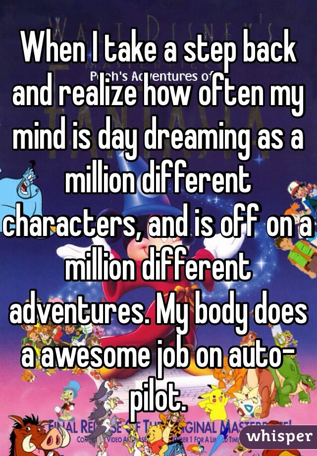 When I take a step back and realize how often my mind is day dreaming as a million different characters, and is off on a million different adventures. My body does a awesome job on auto-pilot.