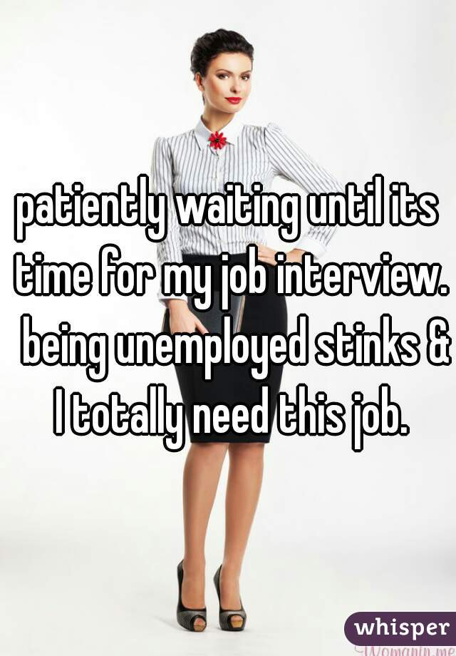 patiently waiting until its time for my job interview.  being unemployed stinks & I totally need this job.