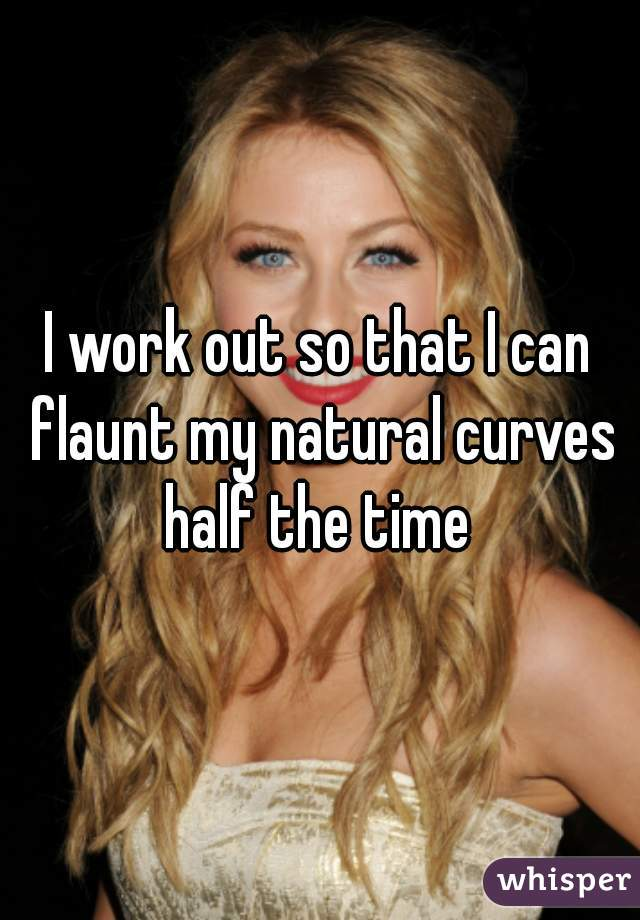 I work out so that I can flaunt my natural curves half the time