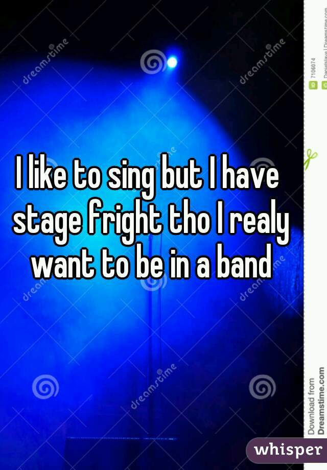 I like to sing but I have stage fright tho I realy want to be in a band