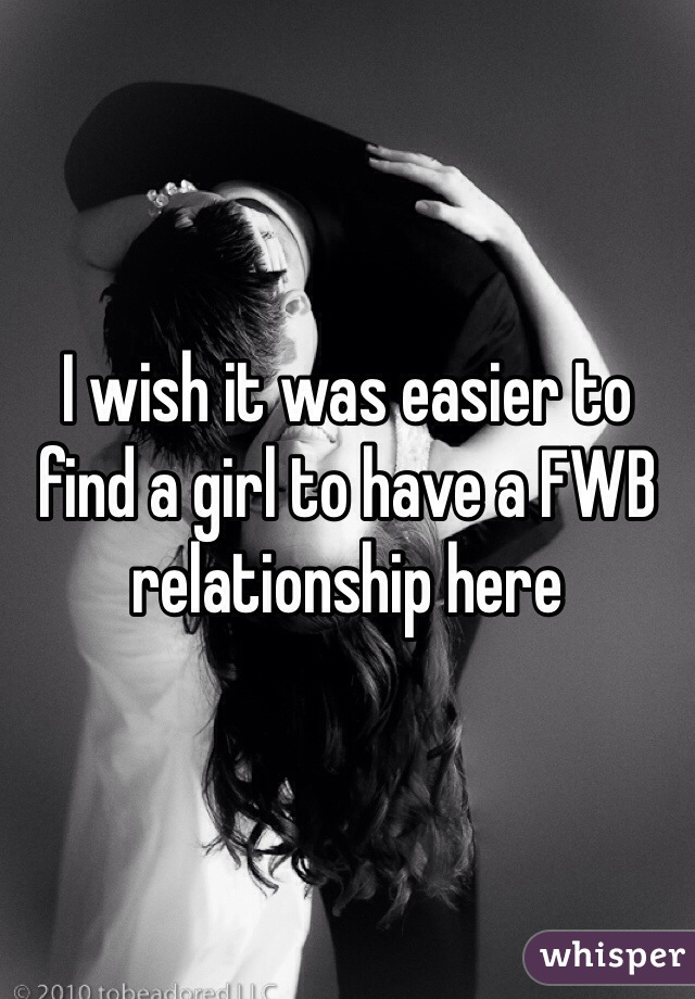 I wish it was easier to find a girl to have a FWB relationship here