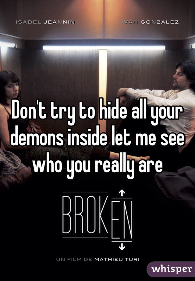 Don't try to hide all your demons inside let me see who you really are