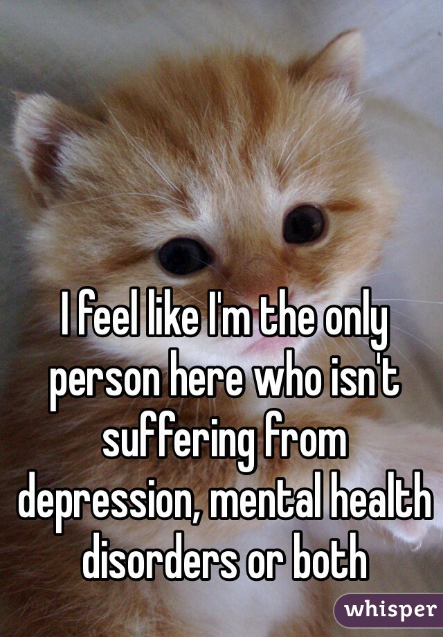 I feel like I'm the only person here who isn't suffering from depression, mental health disorders or both