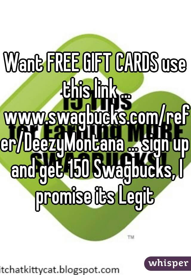 Want FREE GIFT CARDS use this link ... www.swagbucks.com/refer/DeezyMontana ... sign up and get 150 Swagbucks, I promise its Legit