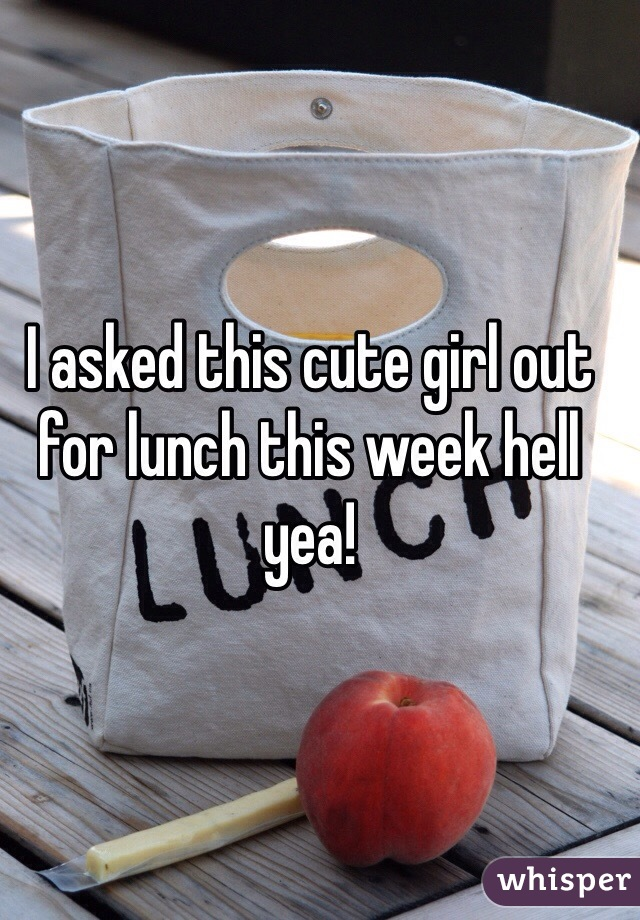 I asked this cute girl out for lunch this week hell yea!