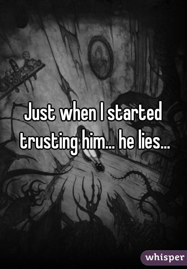 Just when I started trusting him... he lies...