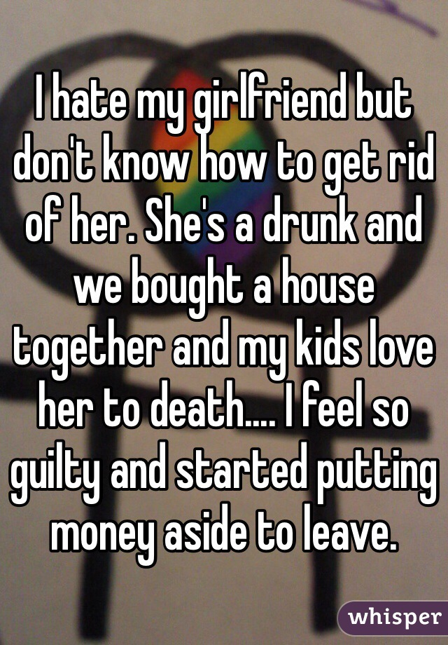 I hate my girlfriend but don't know how to get rid of her. She's a drunk and we bought a house together and my kids love her to death.... I feel so guilty and started putting money aside to leave.