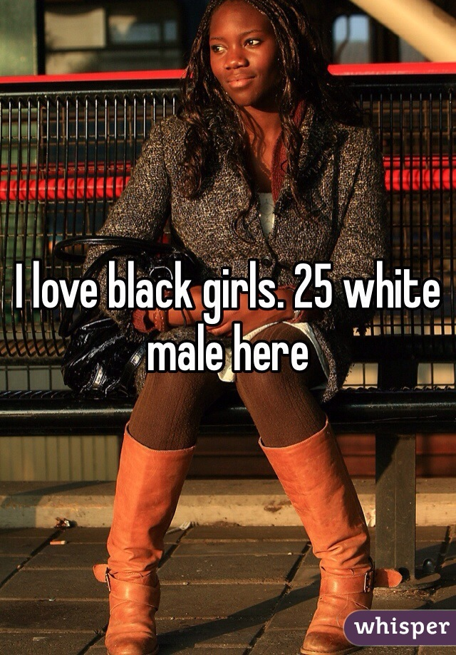 I love black girls. 25 white male here