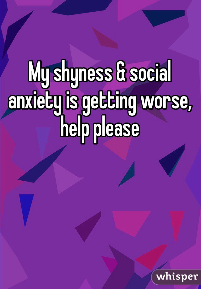 My shyness & social anxiety is getting worse, help please