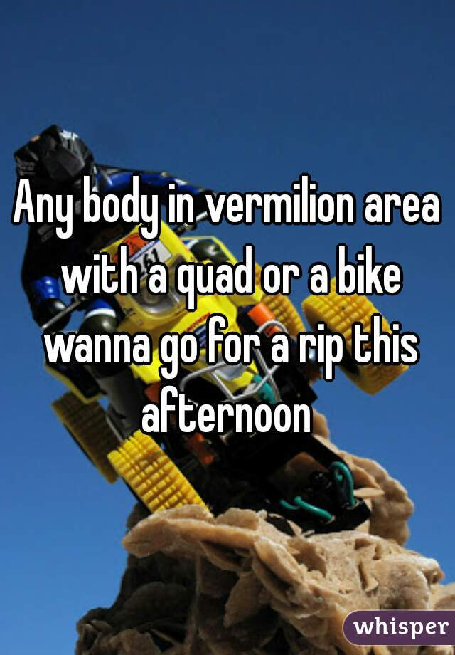 Any body in vermilion area with a quad or a bike wanna go for a rip this afternoon