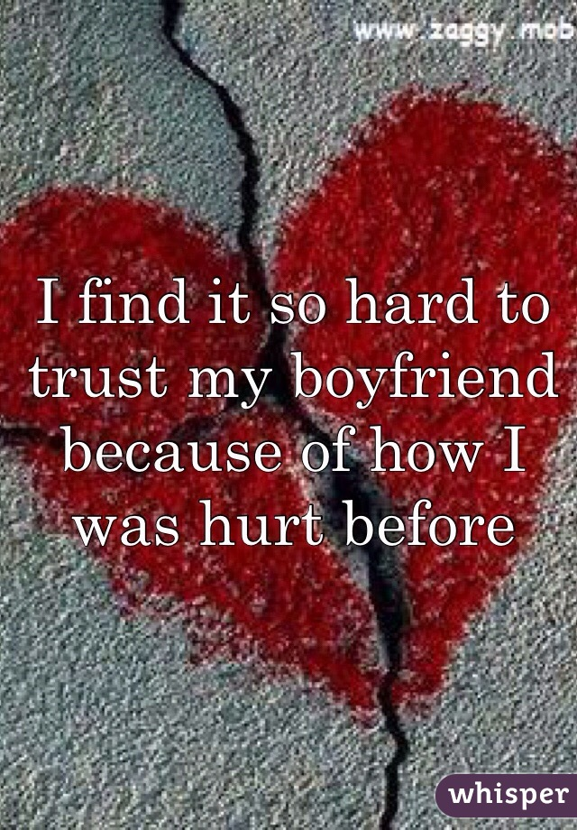 I find it so hard to trust my boyfriend because of how I was hurt before