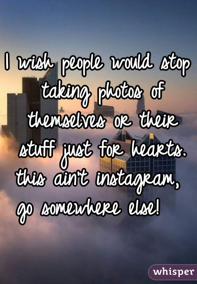 I wish people would stop taking photos of themselves or their stuff just for hearts. this ain't instagram,  go somewhere else!